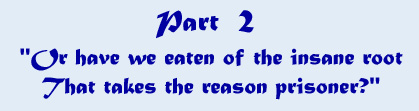 Part 2 - 'Or have we eaten of the insane root that takes the reason prisoner?'