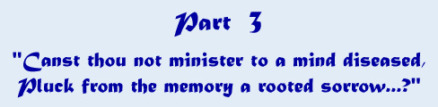 Part 3 - 'Canst thou not minister to a mind diseased, pluck from the memory a rooted sorrow...?'